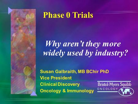 NMF 3/6/03 Susan Galbraith, MB BChir PhD Vice President Clinical Discovery Oncology & Immunology Phase 0 Trials Why aren't they more widely used by industry?