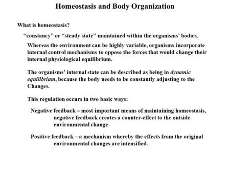 "Homeostasis and Body Organization What is homeostasis? ""constancy"" or ""steady state"" maintained within the organisms' bodies. Whereas the environment can."