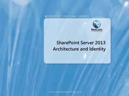 SharePoint Server 2013 Architecture and Identity www.netcomlearning.com.