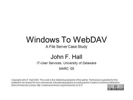 Windows To WebDAV A File Server Case Study John F. Hall IT-User Services, University of Delaware MARC '05 Copyright John F. Hall 2005. This work is the.