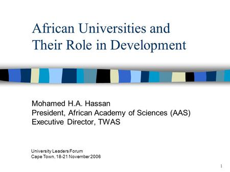 1 African Universities and Their Role in Development Mohamed H.A. Hassan President, African Academy of Sciences (AAS) Executive Director, TWAS University.