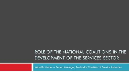 ROLE OF THE NATIONAL COALITIONS IN THE DEVELOPMENT OF THE SERVICES SECTOR Michelle Hustler – Project Manager, Barbados Coalition of Service Industries.