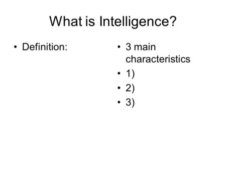 What is Intelligence? Definition: 3 main characteristics 1) 2) 3)