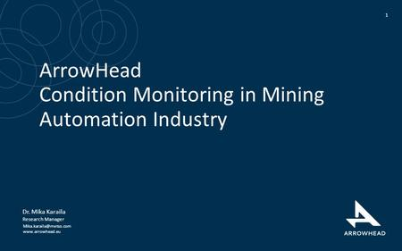 ArrowHead Condition Monitoring in Mining Automation Industry 1 Dr. Mika Karaila Research Manager