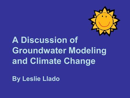 A Discussion of Groundwater Modeling and Climate Change By Leslie Llado.