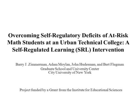 Overcoming Self-Regulatory Deficits of At-Risk Math Students at an Urban Technical College: A Self-Regulated Learning (SRL) Intervention Barry J. Zimmerman,
