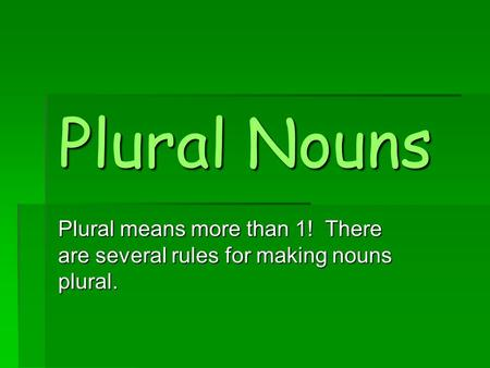 Plural Nouns Plural means more than 1! There are several rules for making nouns plural.