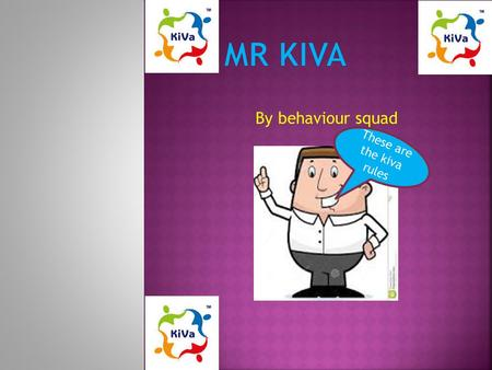 By behaviour squad These are the kiva rules. Treat everyone equally 1.Letting people join in games and other activities and social events 2.Don't discriminate.