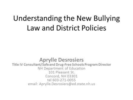 Understanding the New Bullying Law and District Policies Aprylle Desrosiers Title IV Consultant/Safe and Drug-Free Schools Program Director NH Department.