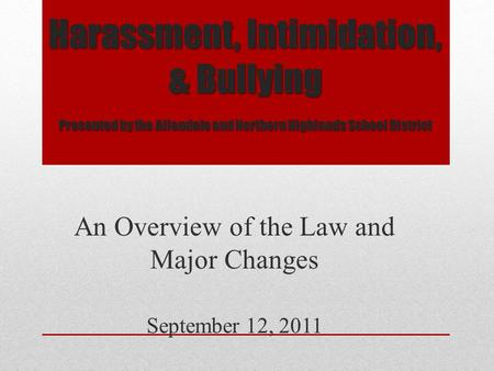 Harassment, Intimidation, & Bullying Presented by the Allendale and Northern Highlands School District An Overview of the Law and Major Changes September.