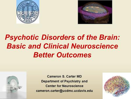 Psychotic Disorders of the Brain: Basic and Clinical Neuroscience Better Outcomes Cameron S. Carter MD Department of Psychiatry and Center for Neuroscience.