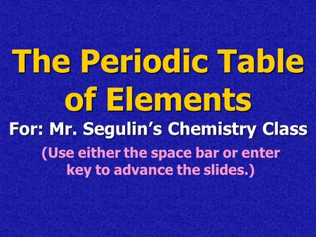 The Periodic Table of Elements For: Mr. Segulin's Chemistry Class (Use either the space bar or enter key to advance the slides.)