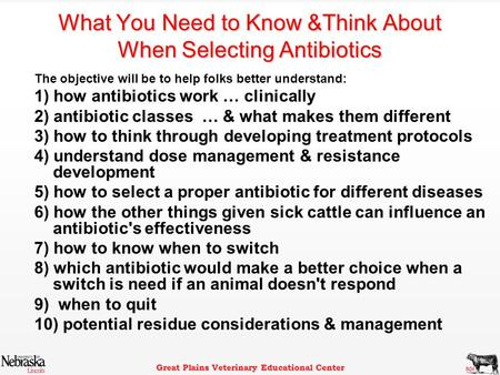 Great Plains Veterinary Educational Center What You Need to Know &Think About When Selecting Antibiotics The objective will be to help folks better understand: