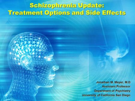 Schizophrenia Update: Treatment Options and Side Effects Jonathan M. Meyer, M.D Assistant Professor Department of Psychiatry University of California San.