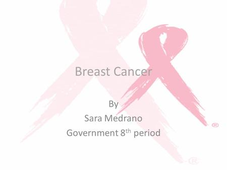 Breast Cancer By Sara Medrano Government 8 th period.