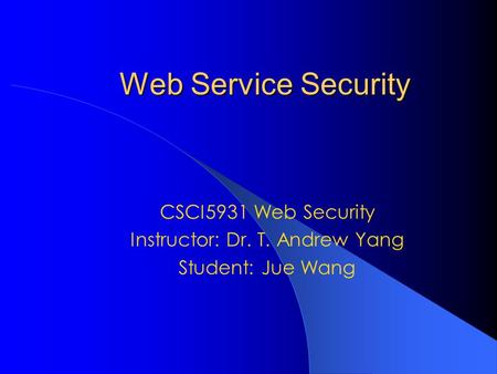Web Service Security CSCI5931 Web Security Instructor: Dr. T. Andrew Yang Student: Jue Wang.