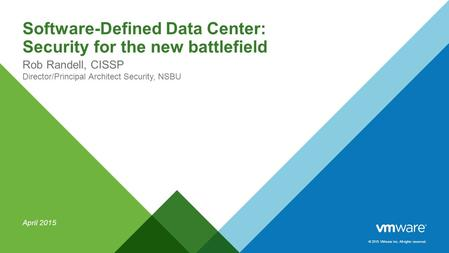 © 2015 VMware Inc. All rights reserved. Software-Defined Data Center: Security for the new battlefield Rob Randell, CISSP Director/Principal Architect.