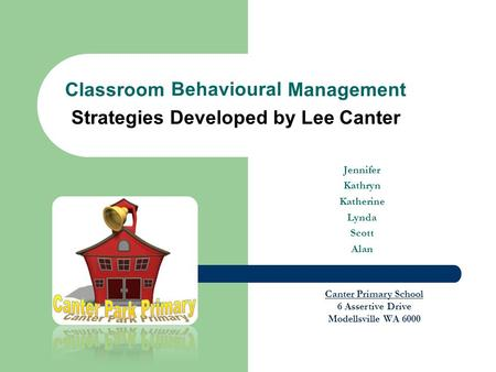 Jennifer Kathryn Katherine Lynda Scott Alan Classroom Behavioural Management Strategies Developed by Lee Canter Canter Primary School 6 Assertive Drive.