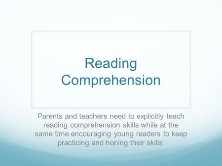 Reading Comprehension Parents and teachers need to explicitly teach reading comprehension skills while at the same time encouraging young readers to keep.