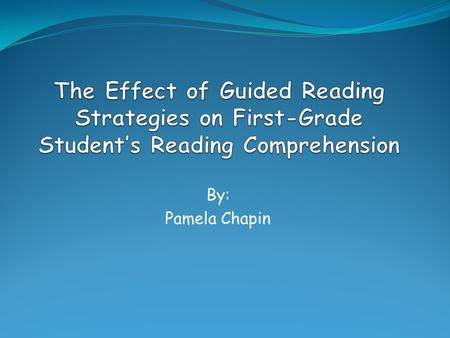 The Effect of Guided Reading Strategies on First-Grade Student's Reading Comprehension By: Pamela Chapin.