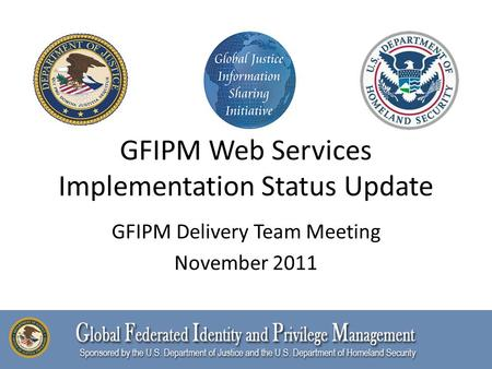 GFIPM Web Services Implementation Status Update GFIPM Delivery Team Meeting November 2011.