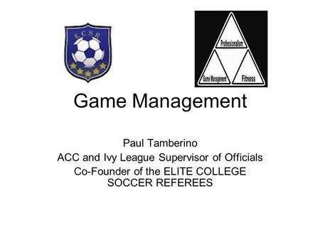 Game Management Paul Tamberino ACC and Ivy League Supervisor of Officials Co-Founder of the ELITE COLLEGE SOCCER REFEREES.