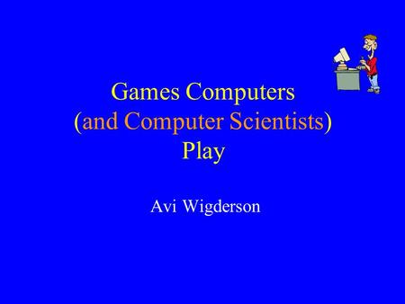 Games Computers (and Computer Scientists) Play Avi Wigderson.