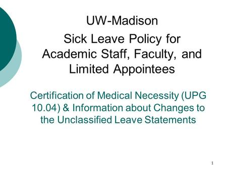 1 Certification of Medical Necessity (UPG 10.04) & Information about Changes to the Unclassified Leave Statements UW-Madison Sick Leave Policy for Academic.