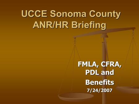 UCCE Sonoma County ANR/HR Briefing UCCE Sonoma County ANR/HR Briefing FMLA, CFRA, PDL and Benefits7/24/2007.