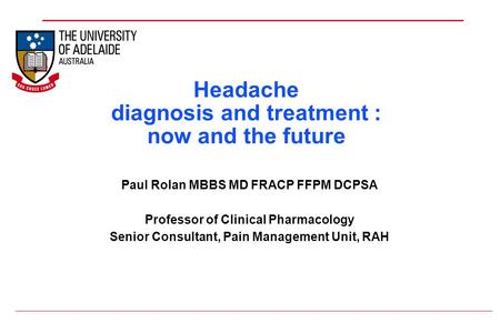 Headache diagnosis and treatment : now and the future Paul Rolan MBBS MD FRACP FFPM DCPSA Professor of Clinical Pharmacology Senior Consultant, Pain Management.
