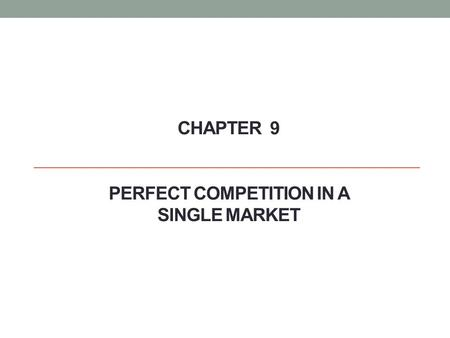 CHAPTER 9 PERFECT COMPETITION IN A SINGLE MARKET.