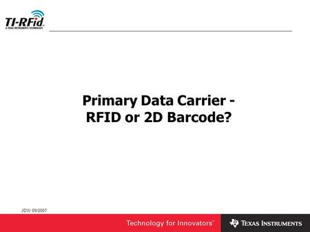 JDW 09/2007 Primary Data Carrier - RFID or 2D Barcode?
