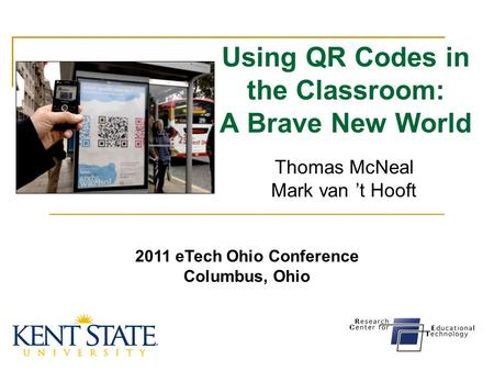 Using QR Codes in the Classroom: A Brave New World Thomas McNeal Mark van 't Hooft 2011 eTech Ohio Conference Columbus, Ohio.