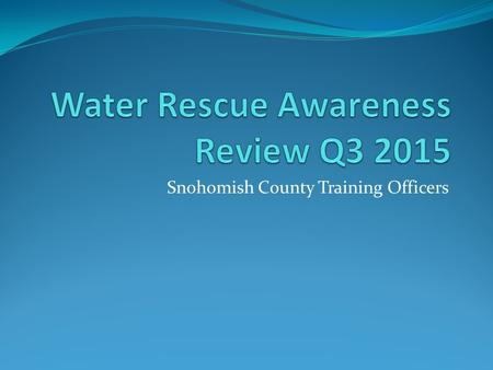Snohomish County Training Officers. At a minimum, all personnel in the fire service should be trained to the awareness level in water rescue. Most jurisdictions.