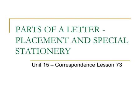 PARTS OF A LETTER - PLACEMENT AND SPECIAL STATIONERY Unit 15 – Correspondence Lesson 73.