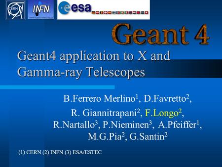 Geant4 application to X and Gamma-ray Telescopes B.Ferrero Merlino 1, D.Favretto 2, R. Giannitrapani 2, F.Longo 2, R.Nartallo 3, P.Nieminen 3, A.Pfeiffer.