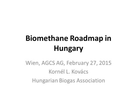 Biomethane Roadmap in Hungary Wien, AGCS AG, February 27, 2015 Kornél L. Kovács Hungarian Biogas Association.