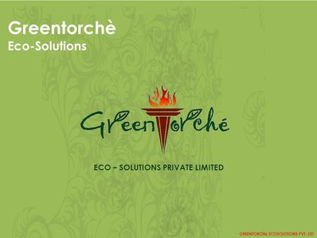 Greentorchè Eco-Solutions GREENTORCHè ECOSOLUTIONS PVT. LTD ECO – SOLUTIONS PRIVATE LIMITED.