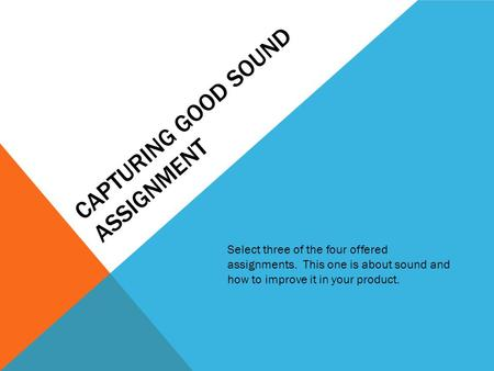 CAPTURING GOOD SOUND ASSIGNMENT Select three of the four offered assignments. This one is about sound and how to improve it in your product.