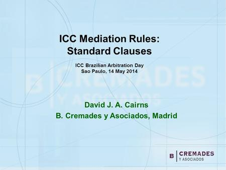 ICC Mediation Rules: Standard Clauses ICC Brazilian Arbitration Day Sao Paulo, 14 May 2014 David J. A. Cairns B. Cremades y Asociados, Madrid.