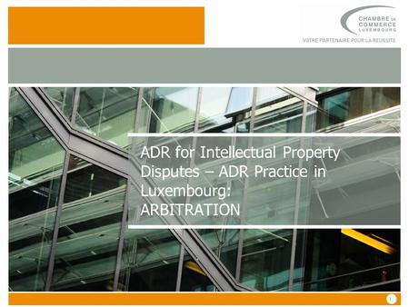 1 1 ADR for Intellectual Property Disputes – ADR Practice in Luxembourg: ARBITRATION.