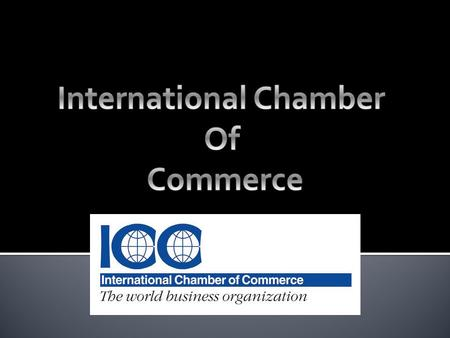  Largest and most representative business organization in the world  ICC was founded to serve world business by promoting trade and investment, open.