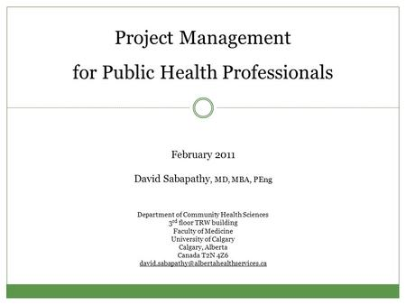 Project Management for Public Health Professionals February 2011 David Sabapathy, MD, MBA, PEng Department of Community Health Sciences 3 rd floor TRW.