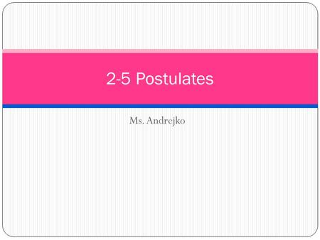 2-5 Postulates Ms. Andrejko.