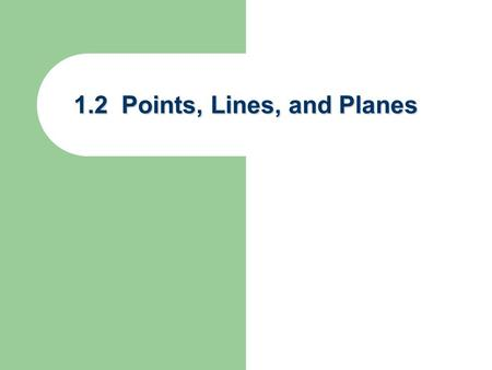 1.2 Points, Lines, and Planes. What is a definition? Known words used to describe a new word Known words used to describe a new word Undefined terms –