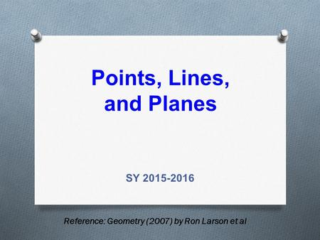 Points, Lines, and Planes SY 2015-2016 Reference: Geometry (2007) by Ron Larson et al.