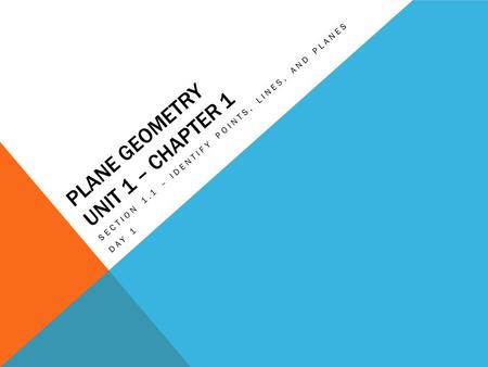 PLANE GEOMETRY UNIT 1 – CHAPTER 1 SECTION 1.1 – IDENTIFY POINTS, LINES, AND PLANES DAY 1.