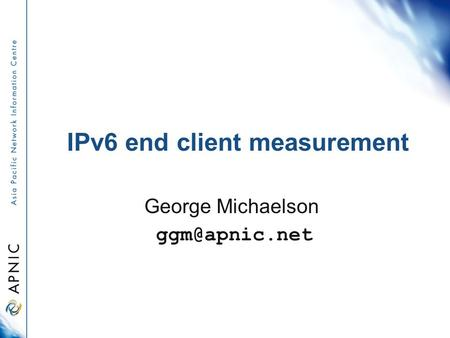 IPv6 end client measurement George Michaelson
