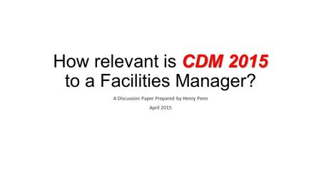 CDM 2015 How relevant is CDM 2015 to a Facilities Manager? A Discussion Paper Prepared by Henry Penn April 2015.