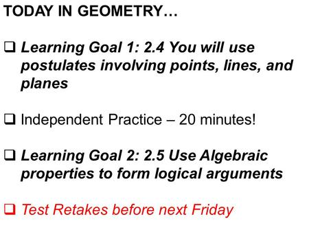 TODAY IN GEOMETRY… Learning Goal 1: 2.4 You will use postulates involving points, lines, and planes Independent Practice – 20 minutes! Learning Goal 2: